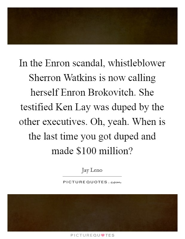 In the Enron scandal, whistleblower Sherron Watkins is now calling herself Enron Brokovitch. She testified Ken Lay was duped by the other executives. Oh, yeah. When is the last time you got duped and made $100 million? Picture Quote #1