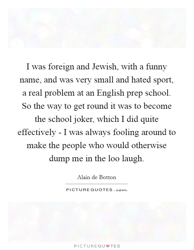 I was foreign and Jewish, with a funny name, and was very small and hated sport, a real problem at an English prep school. So the way to get round it was to become the school joker, which I did quite effectively - I was always fooling around to make the people who would otherwise dump me in the loo laugh Picture Quote #1