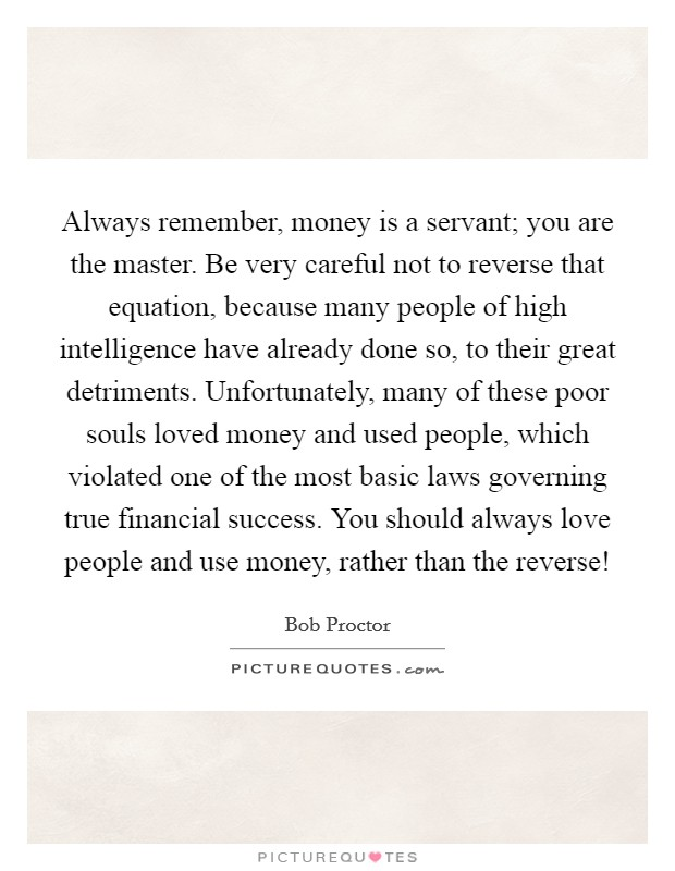 Always remember, money is a servant; you are the master. Be very careful not to reverse that equation, because many people of high intelligence have already done so, to their great detriments. Unfortunately, many of these poor souls loved money and used people, which violated one of the most basic laws governing true financial success. You should always love people and use money, rather than the reverse! Picture Quote #1