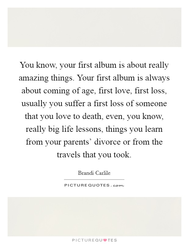 You know, your first album is about really amazing things. Your first album is always about coming of age, first love, first loss, usually you suffer a first loss of someone that you love to death, even, you know, really big life lessons, things you learn from your parents' divorce or from the travels that you took Picture Quote #1