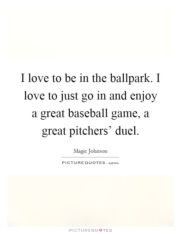 I love to be in the ballpark. I love to just go in and enjoy a great baseball game, a great pitchers' duel Picture Quote #1