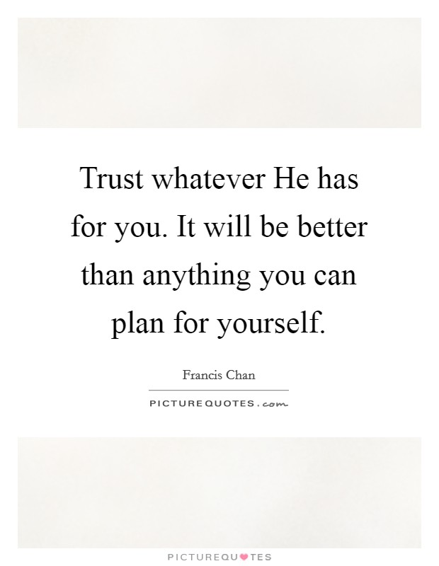 Trust whatever He has for you. It will be better than anything you can plan for yourself Picture Quote #1