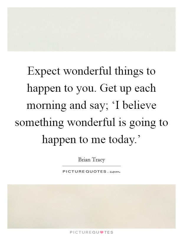 Expect wonderful things to happen to you. Get up each morning and say; 'I believe something wonderful is going to happen to me today.' Picture Quote #1