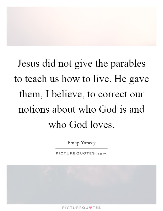 Jesus did not give the parables to teach us how to live. He gave them, I believe, to correct our notions about who God is and who God loves Picture Quote #1