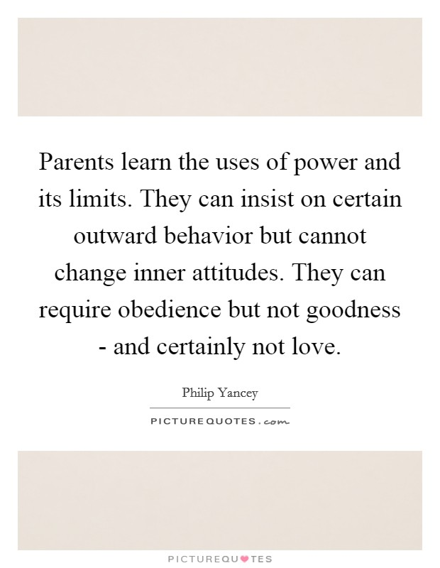 Parents learn the uses of power and its limits. They can insist on certain outward behavior but cannot change inner attitudes. They can require obedience but not goodness - and certainly not love Picture Quote #1
