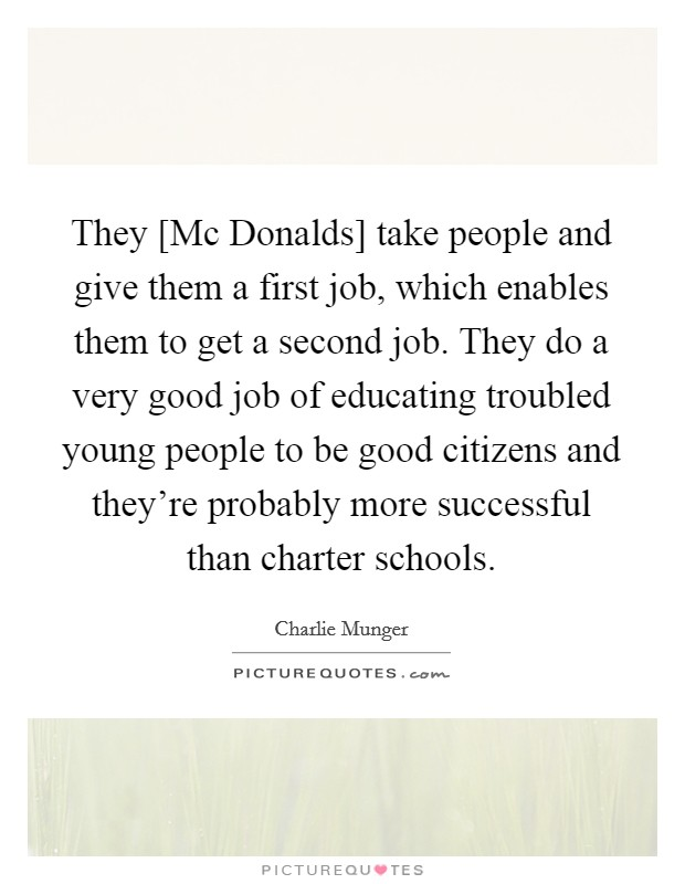 They [Mc Donalds] take people and give them a first job, which enables them to get a second job. They do a very good job of educating troubled young people to be good citizens and they're probably more successful than charter schools Picture Quote #1