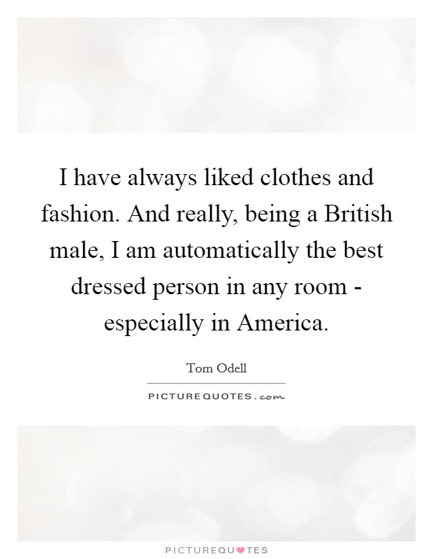 I have always liked clothes and fashion. And really, being a British male, I am automatically the best dressed person in any room - especially in America Picture Quote #1