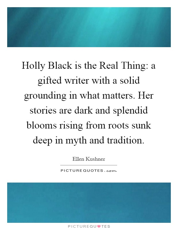 Holly Black is the Real Thing: a gifted writer with a solid grounding in what matters. Her stories are dark and splendid blooms rising from roots sunk deep in myth and tradition Picture Quote #1