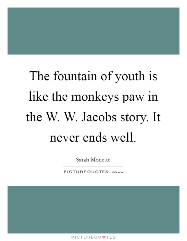 The fountain of youth is like the monkeys paw in the W. W. Jacobs story. It never ends well Picture Quote #1