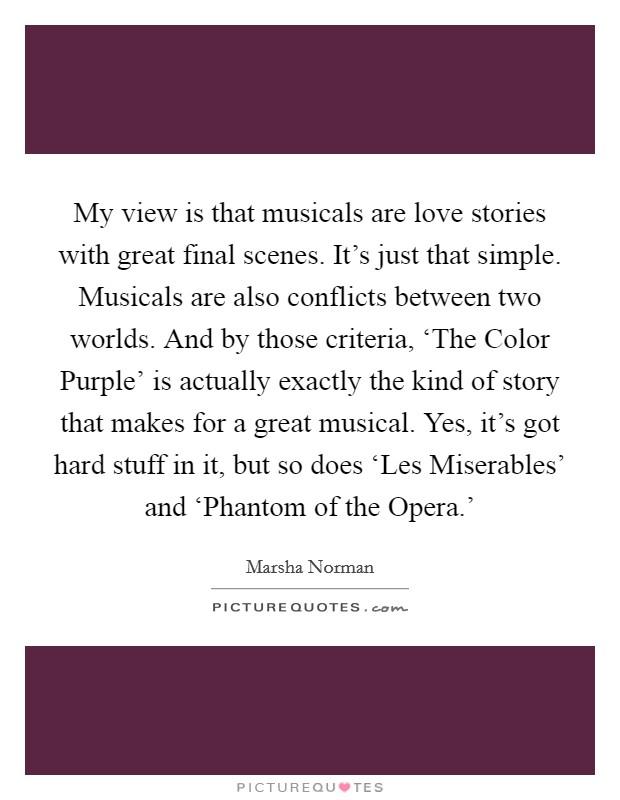 My view is that musicals are love stories with great final scenes. It's just that simple. Musicals are also conflicts between two worlds. And by those criteria, 'The Color Purple' is actually exactly the kind of story that makes for a great musical. Yes, it's got hard stuff in it, but so does 'Les Miserables' and 'Phantom of the Opera.' Picture Quote #1