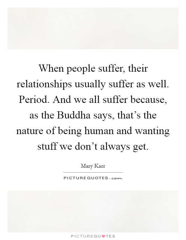 When people suffer, their relationships usually suffer as well. Period. And we all suffer because, as the Buddha says, that's the nature of being human and wanting stuff we don't always get Picture Quote #1