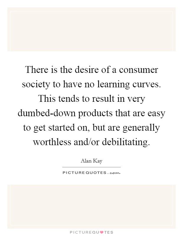 There is the desire of a consumer society to have no learning curves. This tends to result in very dumbed-down products that are easy to get started on, but are generally worthless and/or debilitating Picture Quote #1