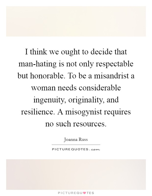 I think we ought to decide that man-hating is not only respectable but honorable. To be a misandrist a woman needs considerable ingenuity, originality, and resilience. A misogynist requires no such resources Picture Quote #1