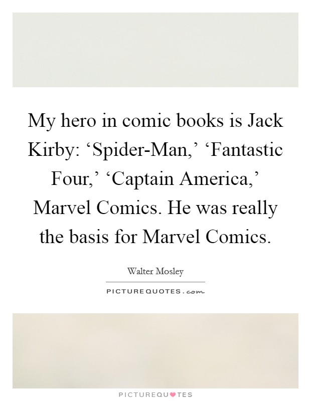 My hero in comic books is Jack Kirby: 'Spider-Man,' 'Fantastic Four,' 'Captain America,' Marvel Comics. He was really the basis for Marvel Comics Picture Quote #1