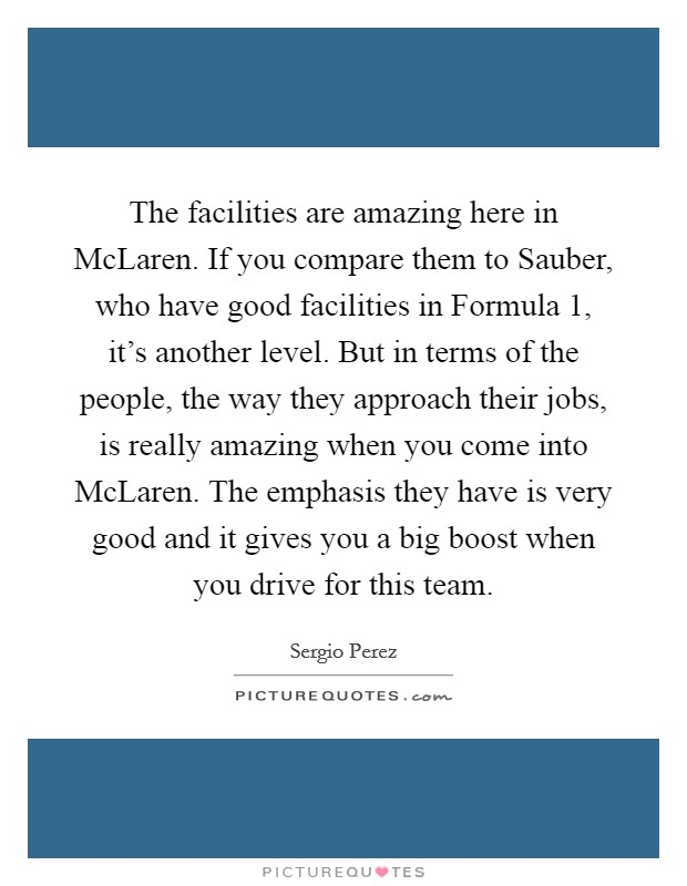 The facilities are amazing here in McLaren. If you compare them to Sauber, who have good facilities in Formula 1, it's another level. But in terms of the people, the way they approach their jobs, is really amazing when you come into McLaren. The emphasis they have is very good and it gives you a big boost when you drive for this team Picture Quote #1