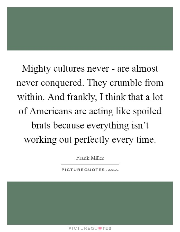 Mighty cultures never - are almost never conquered. They crumble from within. And frankly, I think that a lot of Americans are acting like spoiled brats because everything isn't working out perfectly every time Picture Quote #1