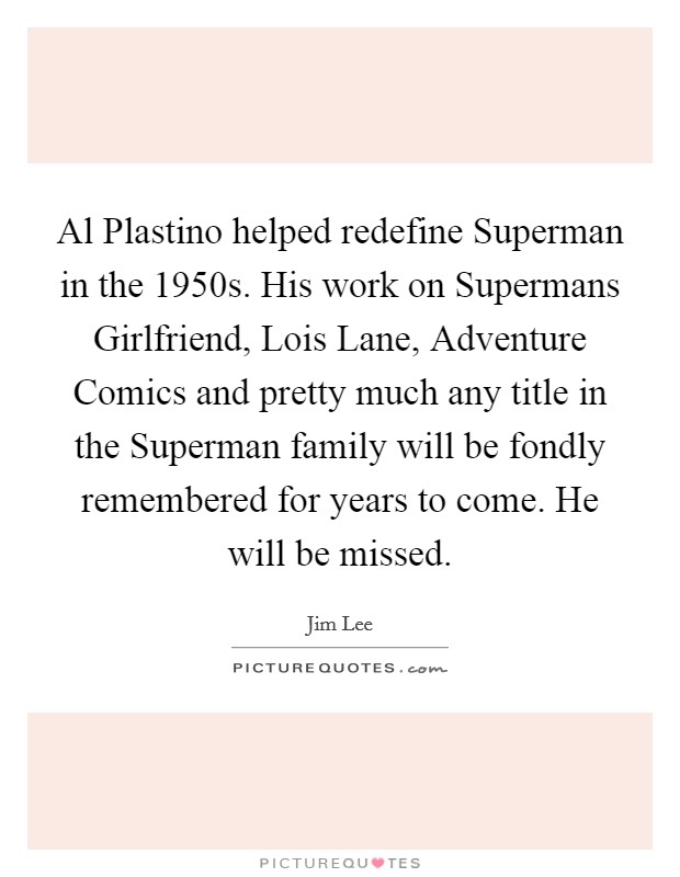 Al Plastino helped redefine Superman in the 1950s. His work on Supermans Girlfriend, Lois Lane, Adventure Comics and pretty much any title in the Superman family will be fondly remembered for years to come. He will be missed Picture Quote #1