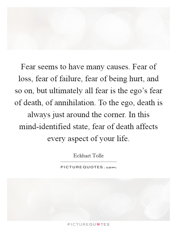Fear seems to have many causes. Fear of loss, fear of failure, fear of being hurt, and so on, but ultimately all fear is the ego's fear of death, of annihilation. To the ego, death is always just around the corner. In this mind-identified state, fear of death affects every aspect of your life Picture Quote #1