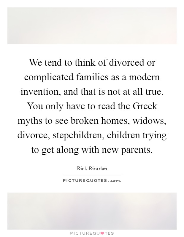 We tend to think of divorced or complicated families as a modern invention, and that is not at all true. You only have to read the Greek myths to see broken homes, widows, divorce, stepchildren, children trying to get along with new parents Picture Quote #1