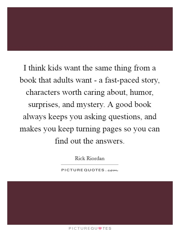 I think kids want the same thing from a book that adults want - a fast-paced story, characters worth caring about, humor, surprises, and mystery. A good book always keeps you asking questions, and makes you keep turning pages so you can find out the answers Picture Quote #1