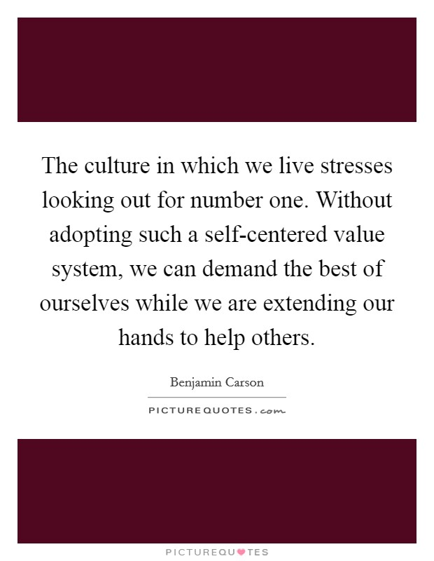 The culture in which we live stresses looking out for number one. Without adopting such a self-centered value system, we can demand the best of ourselves while we are extending our hands to help others Picture Quote #1