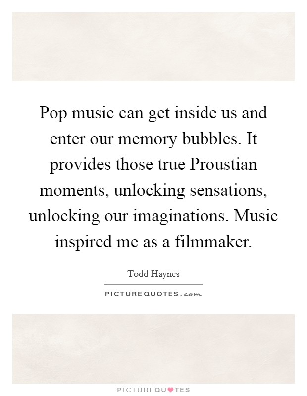 Pop music can get inside us and enter our memory bubbles. It provides those true Proustian moments, unlocking sensations, unlocking our imaginations. Music inspired me as a filmmaker Picture Quote #1