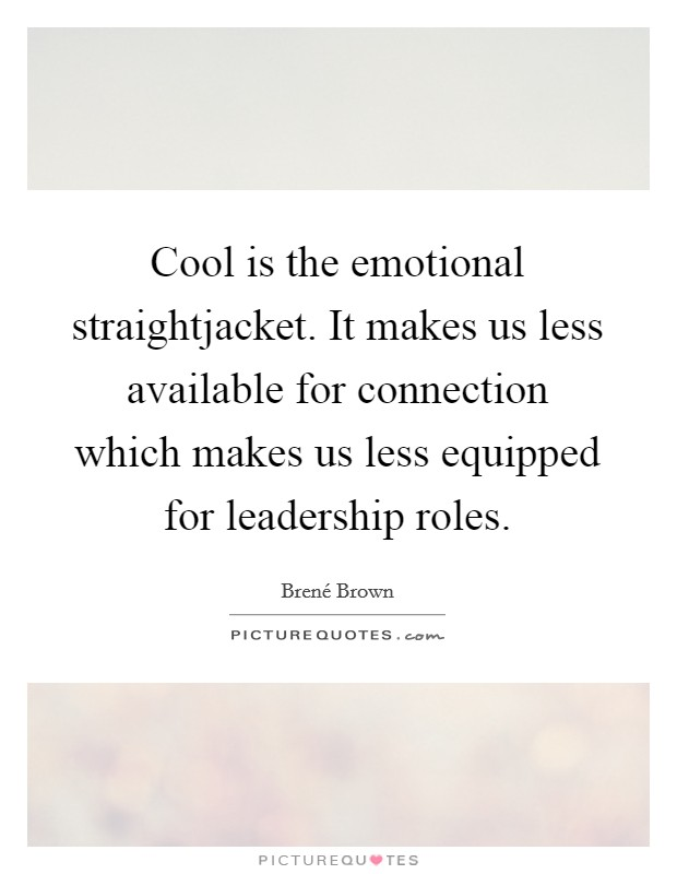 Cool is the emotional straightjacket. It makes us less available for connection which makes us less equipped for leadership roles Picture Quote #1