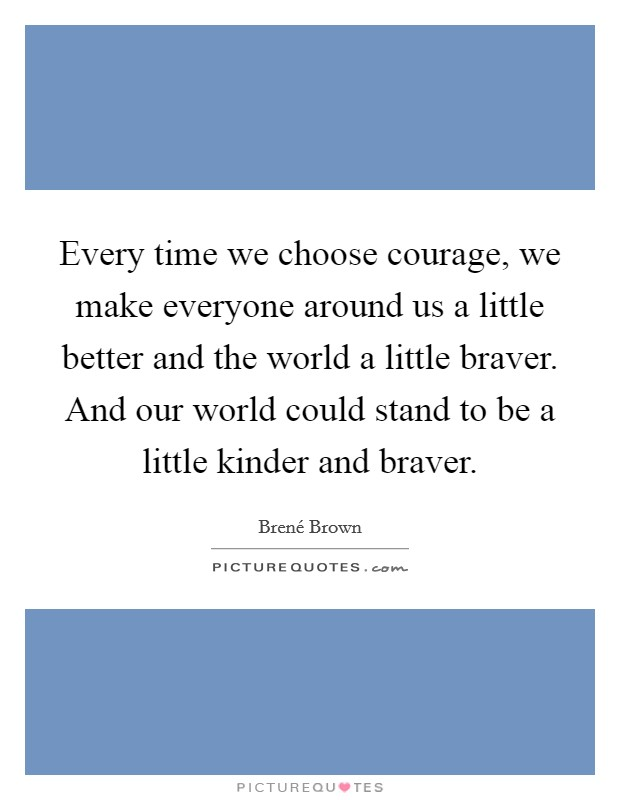 Every time we choose courage, we make everyone around us a little better and the world a little braver. And our world could stand to be a little kinder and braver Picture Quote #1