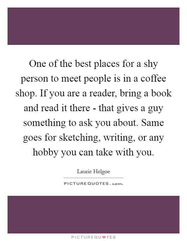 One of the best places for a shy person to meet people is in a coffee shop. If you are a reader, bring a book and read it there - that gives a guy something to ask you about. Same goes for sketching, writing, or any hobby you can take with you Picture Quote #1