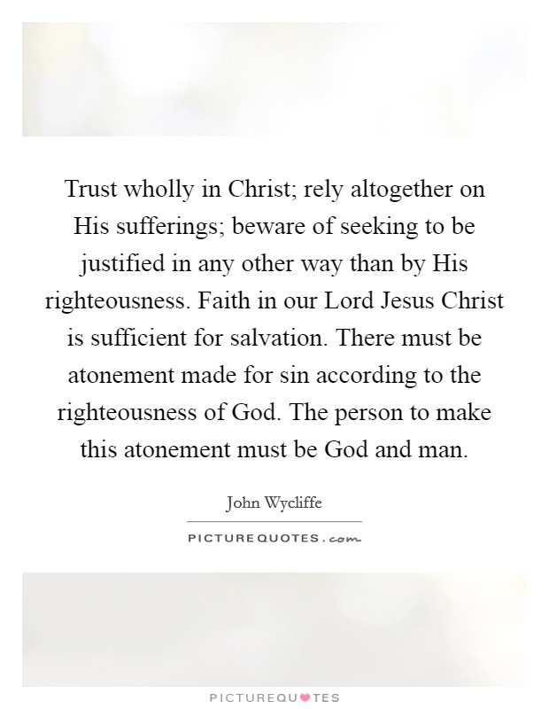 Trust wholly in Christ; rely altogether on His sufferings; beware of seeking to be justified in any other way than by His righteousness. Faith in our Lord Jesus Christ is sufficient for salvation. There must be atonement made for sin according to the righteousness of God. The person to make this atonement must be God and man Picture Quote #1