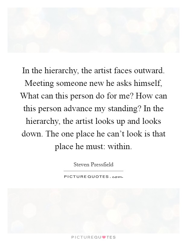 In the hierarchy, the artist faces outward. Meeting someone ...