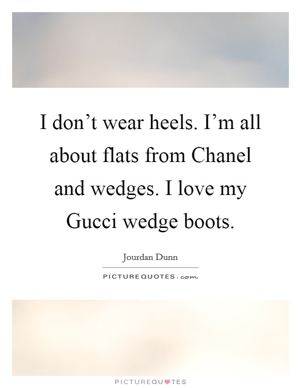 I don't wear heels. I'm all about flats from Chanel and wedges. I love my Gucci wedge boots Picture Quote #1