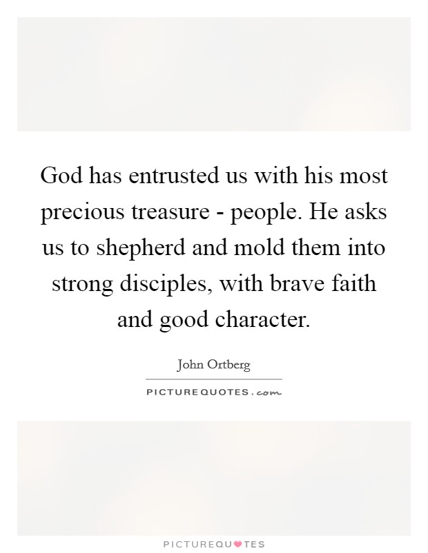 God has entrusted us with his most precious treasure - people. He asks us to shepherd and mold them into strong disciples, with brave faith and good character Picture Quote #1
