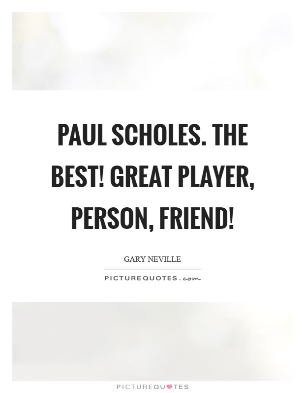 Paul Scholes. The best! Great player, person, friend! Picture Quote #1