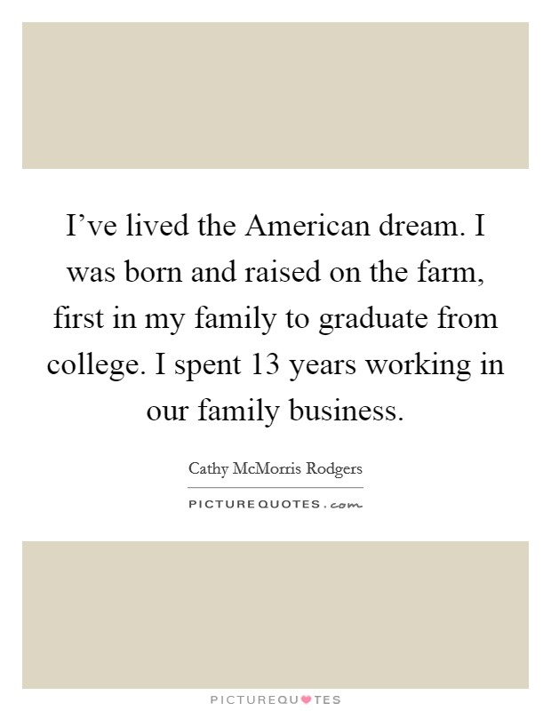 I've lived the American dream. I was born and raised on the farm, first in my family to graduate from college. I spent 13 years working in our family business Picture Quote #1