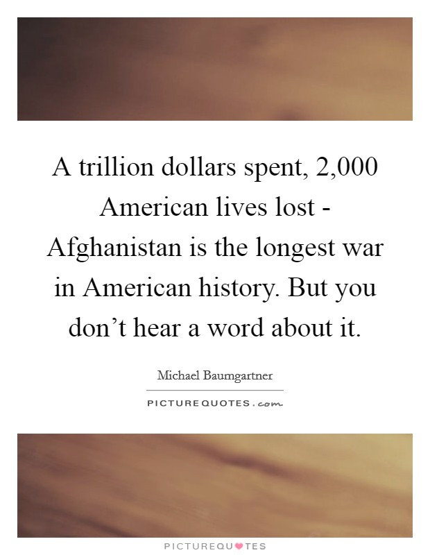 A trillion dollars spent, 2,000 American lives lost - Afghanistan is the longest war in American history. But you don't hear a word about it Picture Quote #1