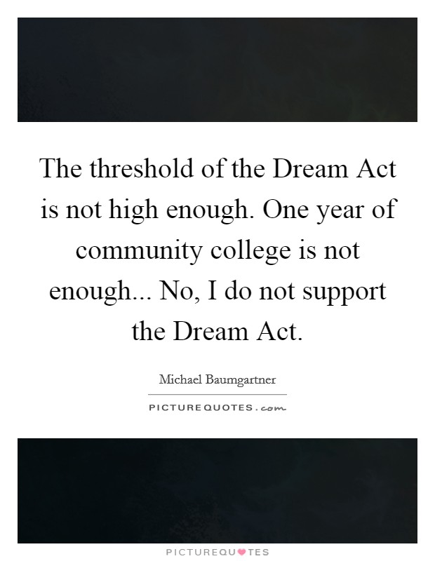 The threshold of the Dream Act is not high enough. One year of community college is not enough... No, I do not support the Dream Act Picture Quote #1