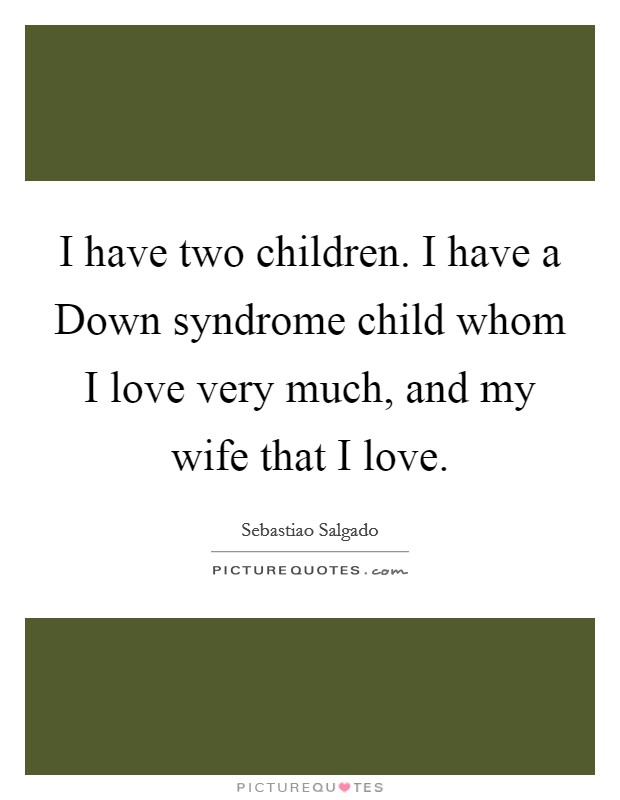 I have two children. I have a Down syndrome child whom I love very much, and my wife that I love Picture Quote #1