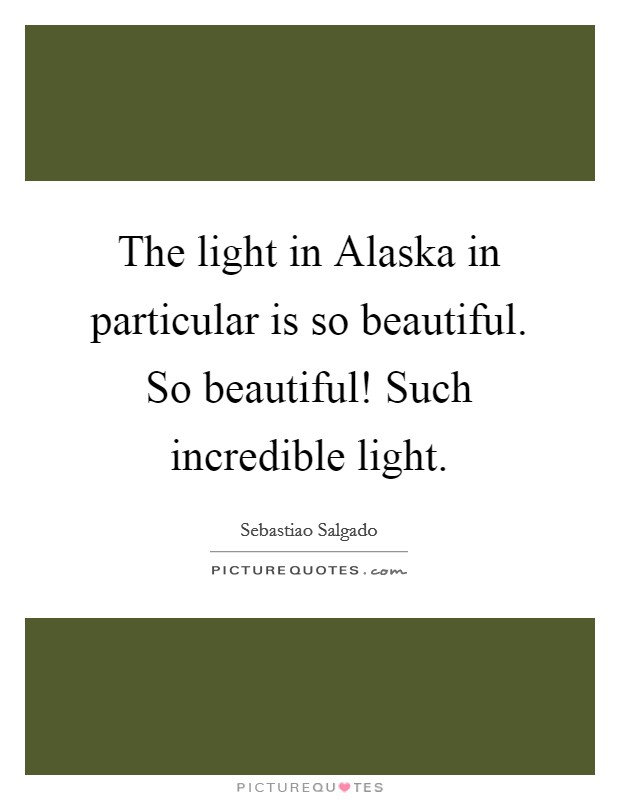 The light in Alaska in particular is so beautiful. So beautiful! Such incredible light Picture Quote #1