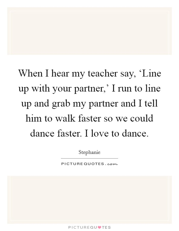 When I hear my teacher say, 'Line up with your partner,' I run to line up and grab my partner and I tell him to walk faster so we could dance faster. I love to dance Picture Quote #1