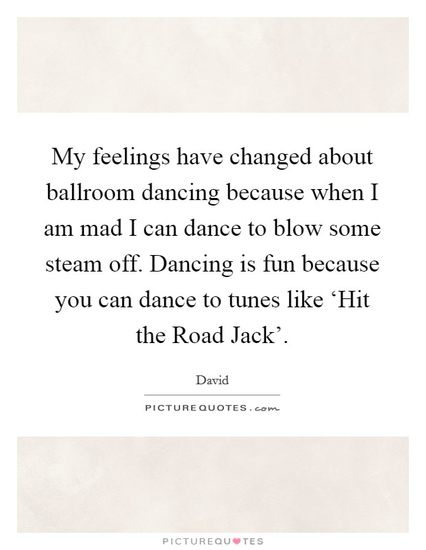 My feelings have changed about ballroom dancing because when I am mad I can dance to blow some steam off. Dancing is fun because you can dance to tunes like 'Hit the Road Jack' Picture Quote #1