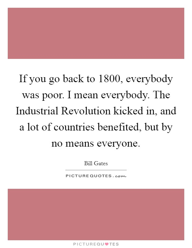 If you go back to 1800, everybody was poor. I mean everybody. The Industrial Revolution kicked in, and a lot of countries benefited, but by no means everyone Picture Quote #1