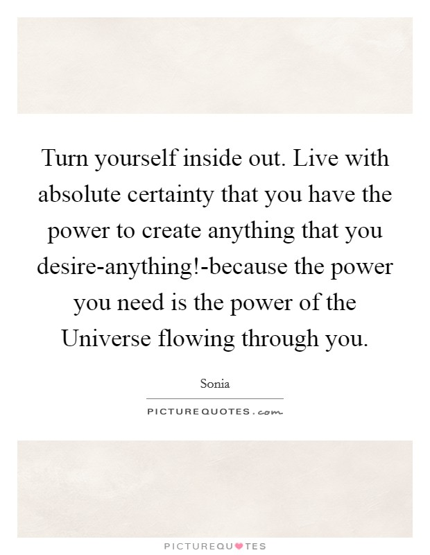 Turn yourself inside out. Live with absolute certainty that you have the power to create anything that you desire-anything!-because the power you need is the power of the Universe flowing through you Picture Quote #1