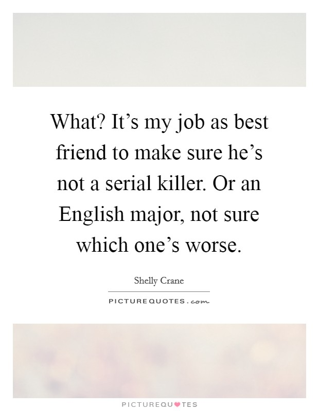 What? It's my job as best friend to make sure he's not a serial killer. Or an English major, not sure which one's worse Picture Quote #1