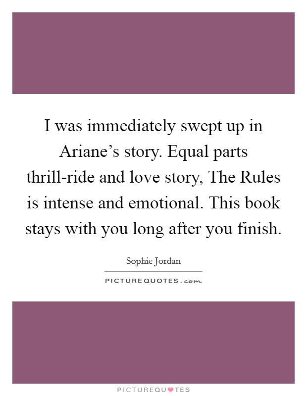 I was immediately swept up in Ariane's story. Equal parts thrill-ride and love story, The Rules is intense and emotional. This book stays with you long after you finish Picture Quote #1