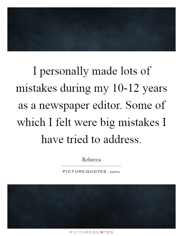 I personally made lots of mistakes during my 10-12 years as a newspaper editor. Some of which I felt were big mistakes I have tried to address Picture Quote #1