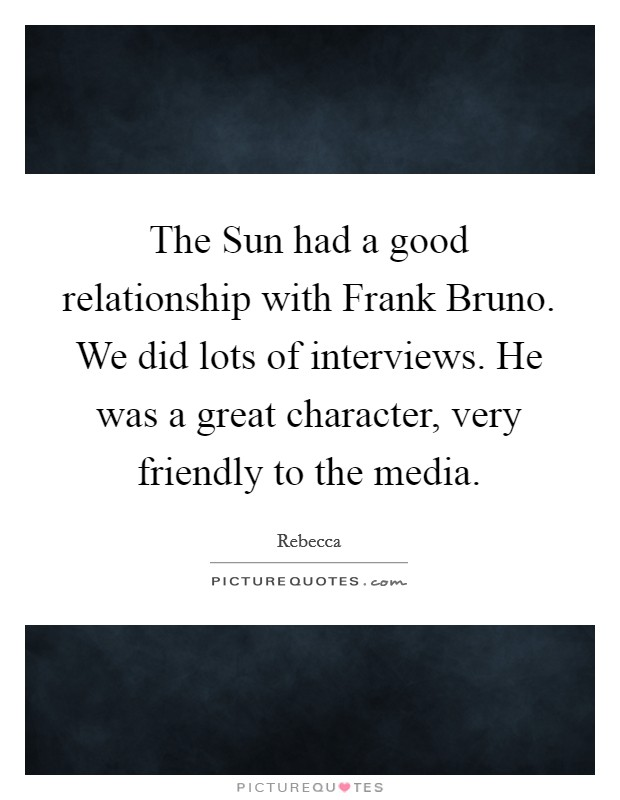 The Sun had a good relationship with Frank Bruno. We did lots of interviews. He was a great character, very friendly to the media Picture Quote #1