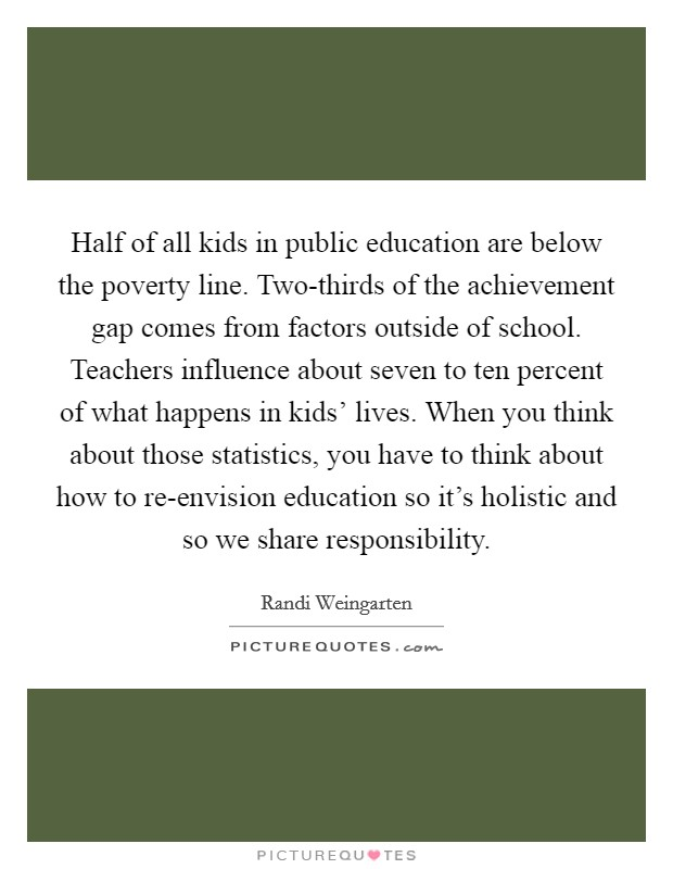 Half of all kids in public education are below the poverty line. Two-thirds of the achievement gap comes from factors outside of school. Teachers influence about seven to ten percent of what happens in kids' lives. When you think about those statistics, you have to think about how to re-envision education so it's holistic and so we share responsibility Picture Quote #1