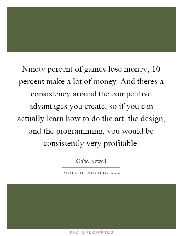 Ninety percent of games lose money; 10 percent make a lot of money. And theres a consistency around the competitive advantages you create, so if you can actually learn how to do the art, the design, and the programming, you would be consistently very profitable Picture Quote #1