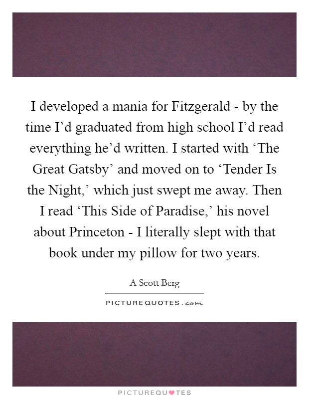 I developed a mania for Fitzgerald - by the time I'd graduated from high school I'd read everything he'd written. I started with 'The Great Gatsby' and moved on to 'Tender Is the Night,' which just swept me away. Then I read 'This Side of Paradise,' his novel about Princeton - I literally slept with that book under my pillow for two years Picture Quote #1